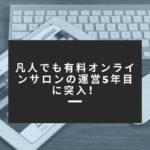 凡人でも有料オンラインサロンの運営5年目に突入!